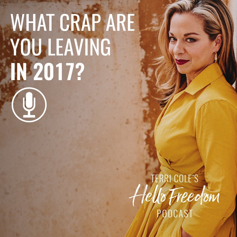 What Crap Are You Leaving in 2017? on Hello Freedom with Terri Cole