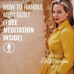 How to Handle Mom Guilt (Free meditation inside) on Hello Freedom with Terri Cole